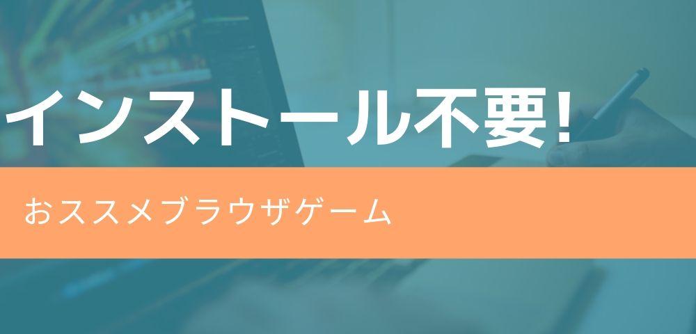 【インストール不要】登録不要で直ぐに遊べるおすすめブラウザゲーム