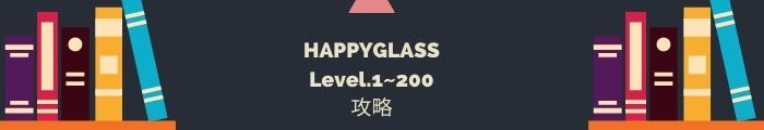 【HAPPYGLASS】Level.1~200の攻略一覧