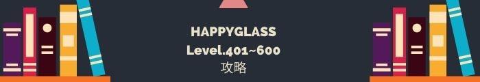 【HAPPYGLASS】Level.401~600の攻略一覧